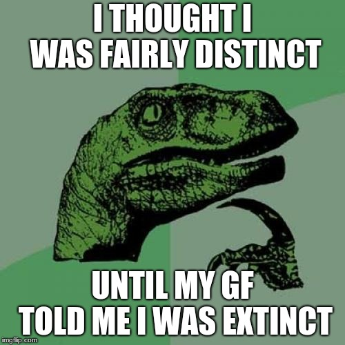 Philosoraptor Meme | I THOUGHT I WAS FAIRLY DISTINCT UNTIL MY GF TOLD ME I WAS EXTINCT | image tagged in memes,philosoraptor | made w/ Imgflip meme maker