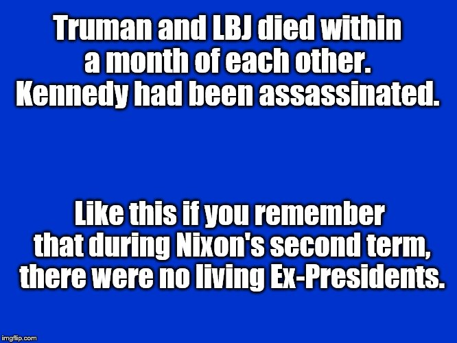 Presidents | Truman and LBJ died within a month of each other.  Kennedy had been assassinated. Like this if you remember that during Nixon's second term, | image tagged in jeopardy blank,president | made w/ Imgflip meme maker