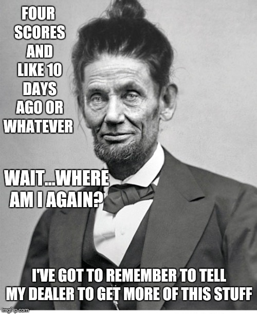 aBRUHam lincoln  |  FOUR SCORES AND LIKE 10 DAYS AGO OR WHATEVER; WAIT...WHERE AM I AGAIN? I'VE GOT TO REMEMBER TO TELL MY DEALER TO GET MORE OF THIS STUFF | image tagged in memes,abraham lincoln,man bun,abruham lincoln | made w/ Imgflip meme maker