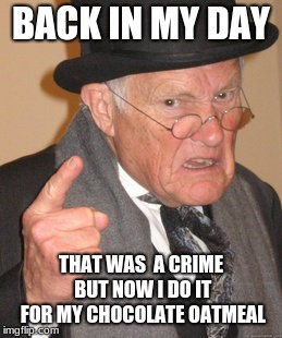Back In My Day Meme | BACK IN MY DAY THAT WAS  A CRIME BUT NOW I DO IT FOR MY CHOCOLATE OATMEAL | image tagged in memes,back in my day | made w/ Imgflip meme maker