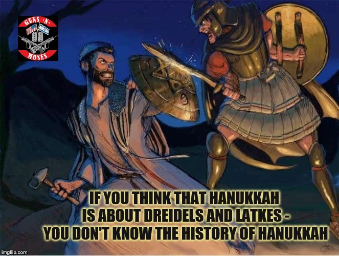 Before the Temple dedication miracle, there was a miraculous victory. | IF YOU THINK THAT HANUKKAH IS ABOUT DREIDELS AND LATKES - YOU DON'T KNOW THE HISTORY OF HANUKKAH | image tagged in hanukkah,chanukah,armed,jews,jewish,israel | made w/ Imgflip meme maker