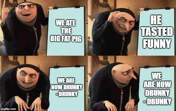Gru's Plan | WE ATE THE BIG FAT PIG HE TASTED FUNNY WE ARE NOW DRUNKY - DRUNKY WE ARE NOW DRUNKY - DRUNKY | image tagged in gru's plan | made w/ Imgflip meme maker