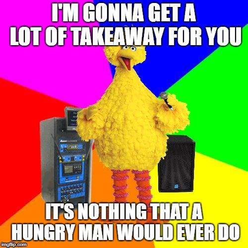 Wrong lyrics karaoke big bird | I'M GONNA GET A LOT OF TAKEAWAY FOR YOU IT'S NOTHING THAT A HUNGRY MAN WOULD EVER DO | image tagged in wrong lyrics karaoke big bird | made w/ Imgflip meme maker