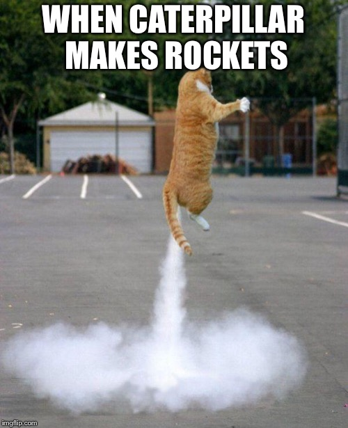 Rocket cat | WHEN CATERPILLAR MAKES ROCKETS | image tagged in rocket cat | made w/ Imgflip meme maker