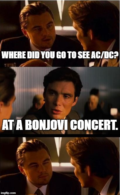 Inception | WHERE DID YOU GO TO SEE AC/DC? AT A BONJOVI CONCERT. | image tagged in memes,inception | made w/ Imgflip meme maker