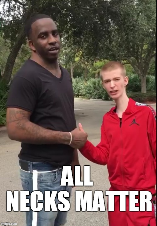 All Necks Matter! When teamwork makes the memes work! | ALL NECKS MATTER | image tagged in neck guy,blm,all lives matter,teamwork,teamwork makes the dream work,memes | made w/ Imgflip meme maker