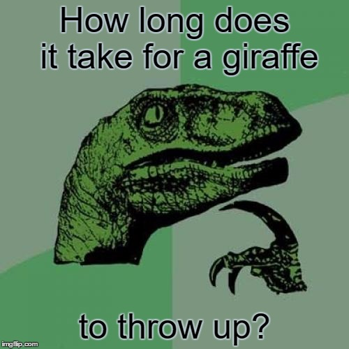 Philosoraptor Meme | How long does it take for a giraffe to throw up? | image tagged in memes,philosoraptor | made w/ Imgflip meme maker