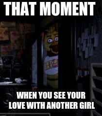 Chica Looking In Window FNAF | THAT MOMENT WHEN YOU SEE YOUR LOVE WITH ANOTHER GIRL | image tagged in chica looking in window fnaf | made w/ Imgflip meme maker