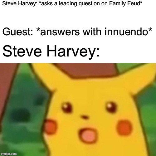 Surprised Pikachu Meme | Steve Harvey: *asks a leading question on Family Feud* Guest: *answers with innuendo* Steve Harvey: | image tagged in memes,surprised pikachu | made w/ Imgflip meme maker