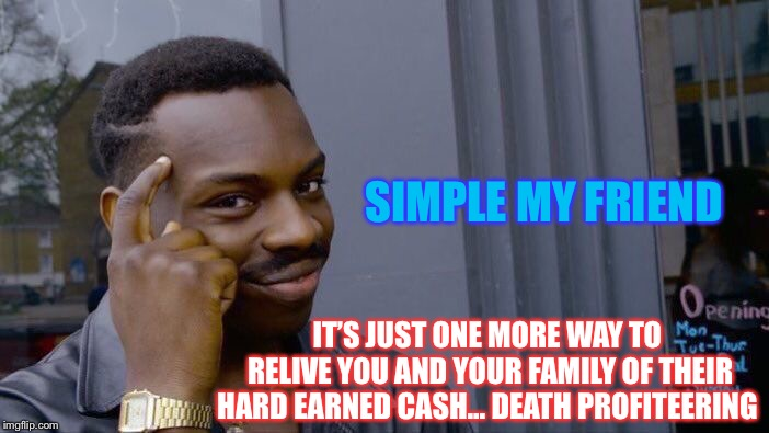 Roll Safe Think About It Meme | SIMPLE MY FRIEND IT'S JUST ONE MORE WAY TO RELIVE YOU AND YOUR FAMILY OF THEIR HARD EARNED CASH... DEATH PROFITEERING | image tagged in memes,roll safe think about it | made w/ Imgflip meme maker