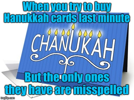 They Don't Even Have Cards With Santa On Them | When you try to buy Hanukkah cards last minute But the only ones they have are misspelled | image tagged in hanukkah,misspelled | made w/ Imgflip meme maker