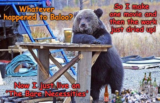 Whatever Happened to Baloo? | So I make one movie and then the work just dried up! Now I just live on 'The Bare Necessities' Whatever happened to Baloo? | image tagged in jungle book,baloo | made w/ Imgflip meme maker