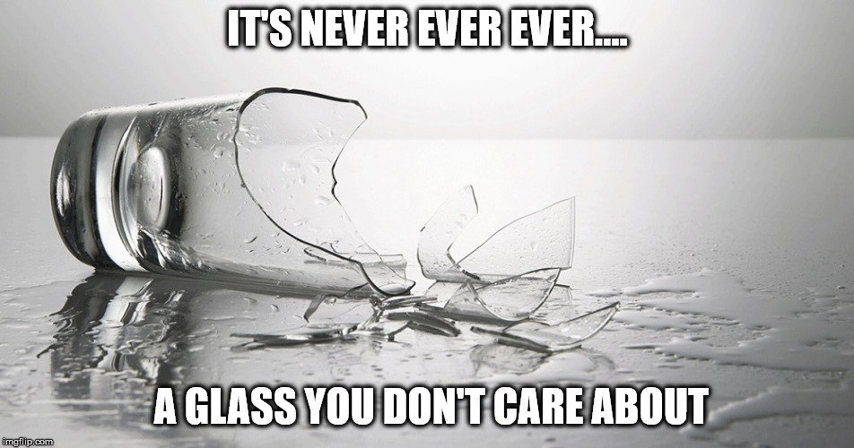 Why Is That? | IT'S NEVER EVER EVER.... A GLASS YOU DON'T CARE ABOUT | image tagged in glass,broken,care,never,ever | made w/ Imgflip meme maker