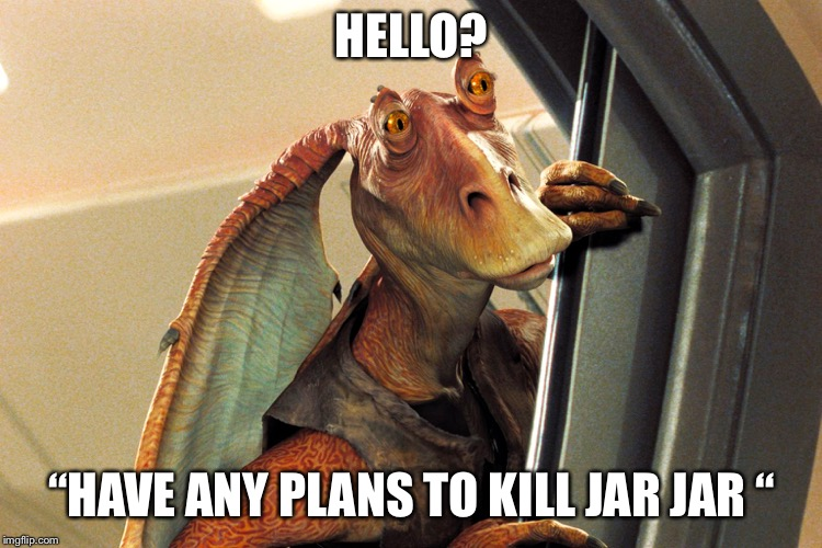 "Jar Jar Binks | HELLO? ""HAVE ANY PLANS TO KILL JAR JAR "" 