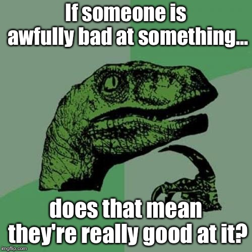 Philosoraptor Meme | If someone is awfully bad at something... does that mean they're really good at it? | image tagged in memes,philosoraptor | made w/ Imgflip meme maker