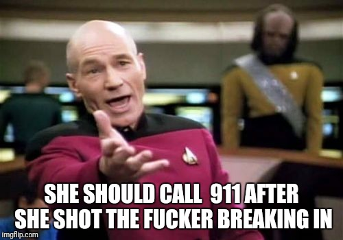 Picard Wtf Meme | SHE SHOULD CALL  911 AFTER SHE SHOT THE F**KER BREAKING IN | image tagged in memes,picard wtf | made w/ Imgflip meme maker