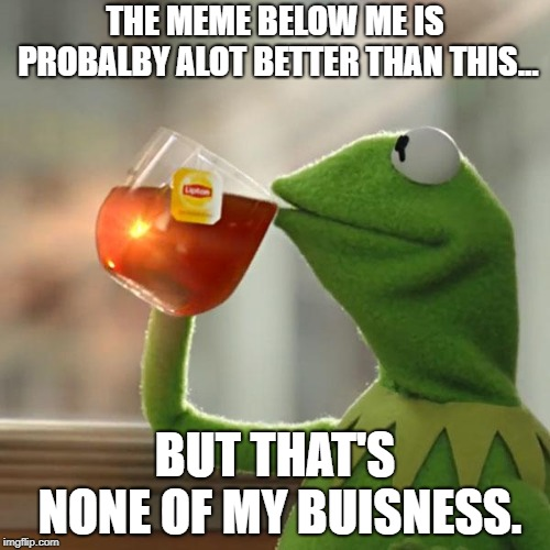 But Thats None Of My Business Meme | THE MEME BELOW ME IS PROBALBY ALOT BETTER THAN THIS... BUT THAT'S NONE OF MY BUISNESS. | image tagged in memes,but thats none of my business,kermit the frog | made w/ Imgflip meme maker