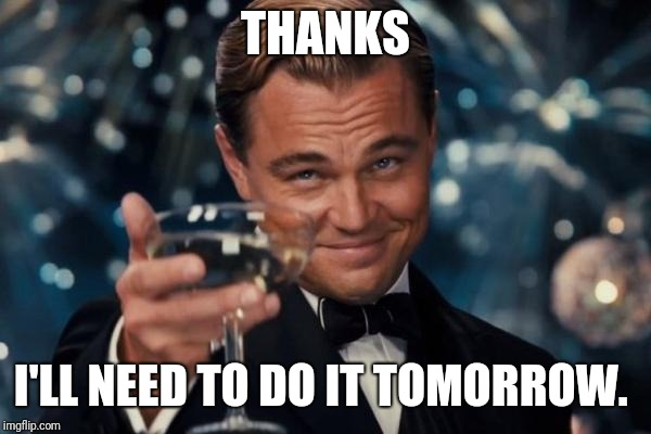 Leonardo Dicaprio Cheers Meme | THANKS I'LL NEED TO DO IT TOMORROW. | image tagged in memes,leonardo dicaprio cheers | made w/ Imgflip meme maker