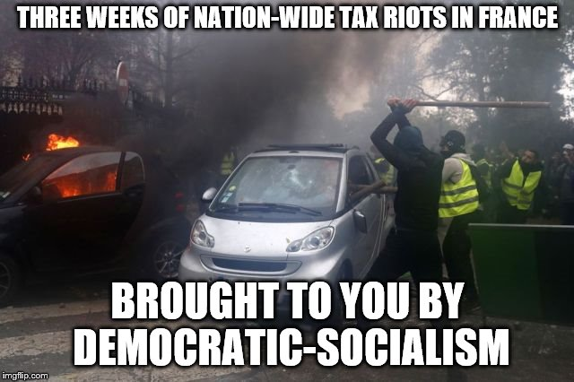 BRULER! | THREE WEEKS OF NATION-WIDE TAX RIOTS IN FRANCE BROUGHT TO YOU BY DEMOCRATIC-SOCIALISM | image tagged in france,democratic socialism,fire,riots | made w/ Imgflip meme maker