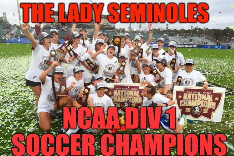 FSU Soccer | THE LADY SEMINOLES NCAA DIV 1 SOCCER CHAMPIONS | image tagged in lady seminoles,soccer,fsu,ncaa,florida,winners | made w/ Imgflip meme maker