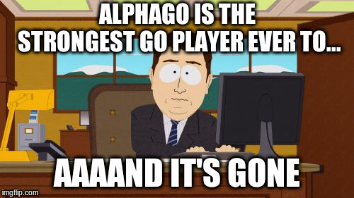 Aaaaand Its Gone Meme | ALPHAGO IS THE STRONGEST GO PLAYER EVER TO... AAAAND IT'S GONE | image tagged in memes,aaaaand its gone | made w/ Imgflip meme maker