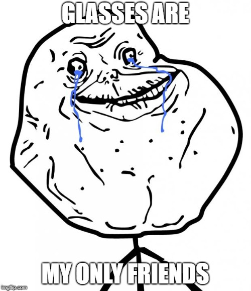 Forever Alone | GLASSES ARE MY ONLY FRIENDS | image tagged in forever alone | made w/ Imgflip meme maker