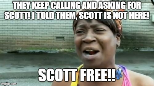Aint Nobody Got Time For That Meme | THEY KEEP CALLING AND ASKING FOR SCOTT! I TOLD THEM, SCOTT IS NOT HERE! SCOTT FREE!! | image tagged in memes,aint nobody got time for that | made w/ Imgflip meme maker
