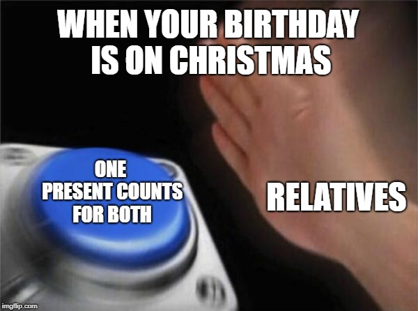 That's one big oof right there |  WHEN YOUR BIRTHDAY IS ON CHRISTMAS; ONE PRESENT COUNTS FOR BOTH; RELATIVES | image tagged in memes,blank nut button,christmas,birthday,rip,relatable | made w/ Imgflip meme maker