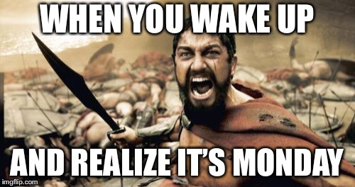 Sparta Leonidas | WHEN YOU WAKE UP AND REALIZE IT'S MONDAY | image tagged in memes,sparta leonidas | made w/ Imgflip meme maker