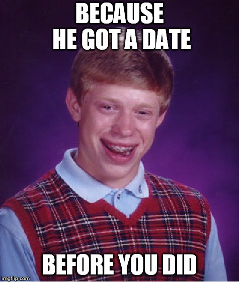 Bad Luck Brian Meme | BECAUSE HE GOT A DATE BEFORE YOU DID | image tagged in memes,bad luck brian | made w/ Imgflip meme maker