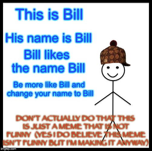 This is a bad meme but I'm making it anyway | This is Bill His name is Bill Bill likes the name Bill Be more like Bill and change your name to Bill DON'T ACTUALLY DO THAT THIS IS JUST A  | image tagged in memes,be like bill,bad memes,not funny | made w/ Imgflip meme maker