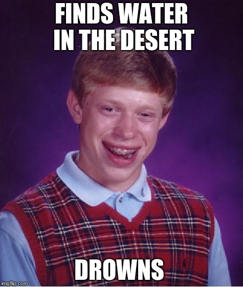 Bad Luck Brian Meme | FINDS WATER IN THE DESERT DROWNS | image tagged in memes,bad luck brian | made w/ Imgflip meme maker