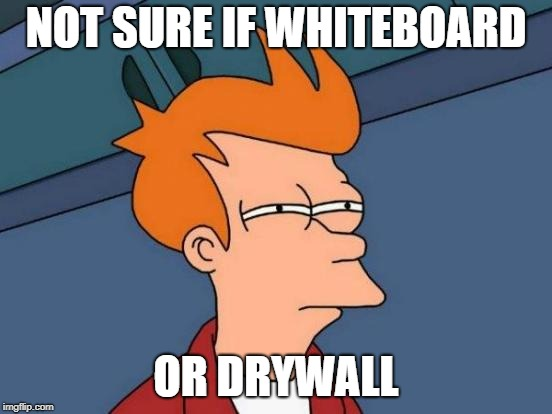 Futurama Fry Meme | NOT SURE IF WHITEBOARD OR DRYWALL | image tagged in memes,futurama fry | made w/ Imgflip meme maker