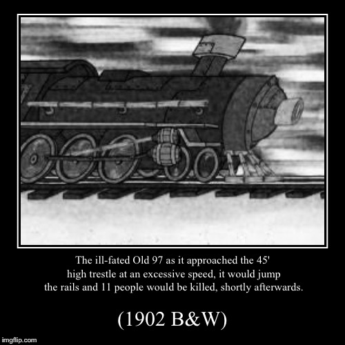 The Old 97 | The ill-fated Old 97 as it approached the 45' high trestle at an excessive speed, it would jump the rails and 11 people would be killed, sho | image tagged in funny,demotivationals,history,train,colorized | made w/ Imgflip demotivational maker