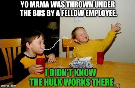 Hulk must've been pretty mad. | YO MAMA WAS THROWN UNDER THE BUS BY A FELLOW EMPLOYEE. I DIDN'T KNOW THE HULK WORKS THERE | image tagged in memes,yo mamas so fat,the hulk,funny,work | made w/ Imgflip meme maker