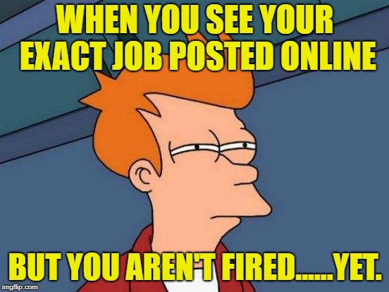 Futurama Fry | WHEN YOU SEE YOUR EXACT JOB POSTED ONLINE BUT YOU AREN'T FIRED......YET. | image tagged in memes,futurama fry | made w/ Imgflip meme maker
