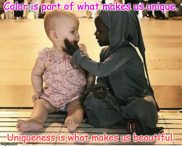 Beauty in Uniqueness! | Color is part of what makes us unique. Uniqueness is what makes us beautiful. | image tagged in beauty,humanity,unique | made w/ Imgflip meme maker