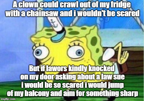 Mocking Spongebob Meme | A clown could crawl out of my fridge with a chainsaw and i wouldn't be scared But if lawors kindly knocked on my door asking about a law sue | image tagged in memes,mocking spongebob | made w/ Imgflip meme maker