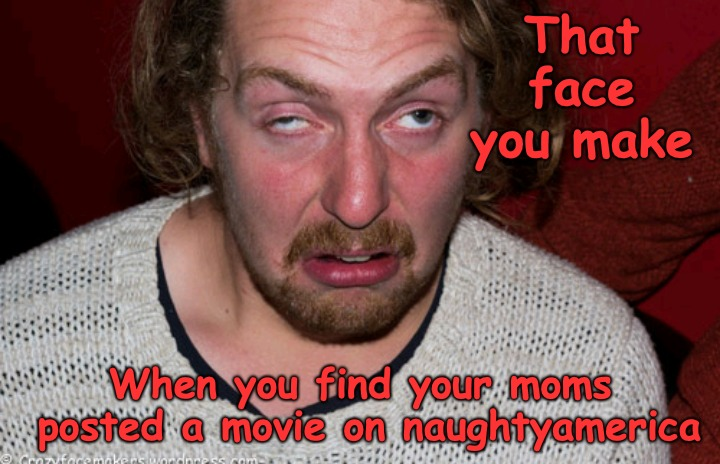 That Face you Made........ | That face you make When you find your moms posted a movie on naughtyamerica | image tagged in mom,naughty | made w/ Imgflip meme maker