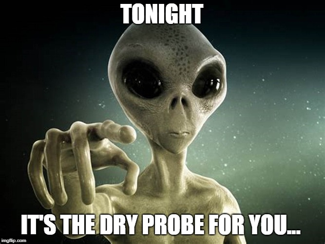 TONIGHT IT'S THE DRY PROBE FOR YOU... | image tagged in alien prober | made w/ Imgflip meme maker