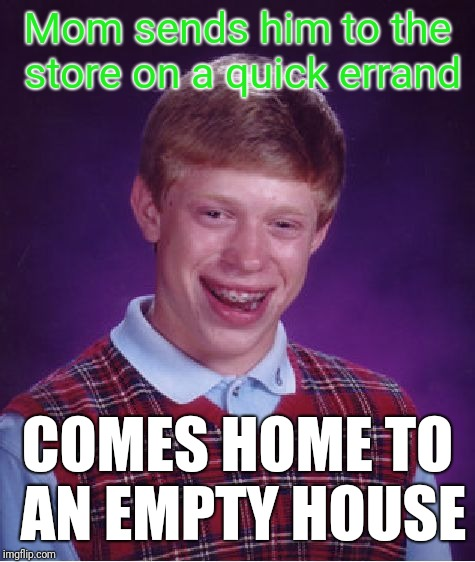 Bad Luck Brian Meme | Mom sends him to the store on a quick errand COMES HOME TO AN EMPTY HOUSE | image tagged in memes,bad luck brian | made w/ Imgflip meme maker