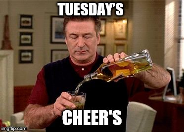 Tuesdays | TUESDAY'S CHEER'S | image tagged in tuesdays,cheers,alec baldwin,funny memes,funny meme,funny | made w/ Imgflip meme maker