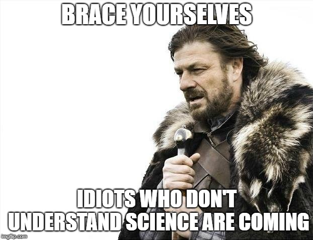Brace Yourselves X is Coming Meme | BRACE YOURSELVES IDIOTS WHO DON'T UNDERSTAND SCIENCE ARE COMING | image tagged in memes,brace yourselves x is coming | made w/ Imgflip meme maker