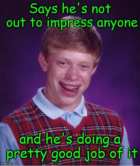 Bad Luck Brian | Says he's not out to impress anyone and he's doing a pretty good job of it | image tagged in memes,bad luck brian,not impressed | made w/ Imgflip meme maker