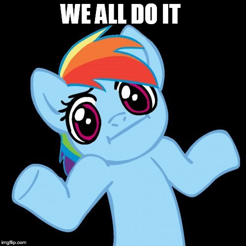 Pony Shrugs Meme | WE ALL DO IT | image tagged in memes,pony shrugs | made w/ Imgflip meme maker