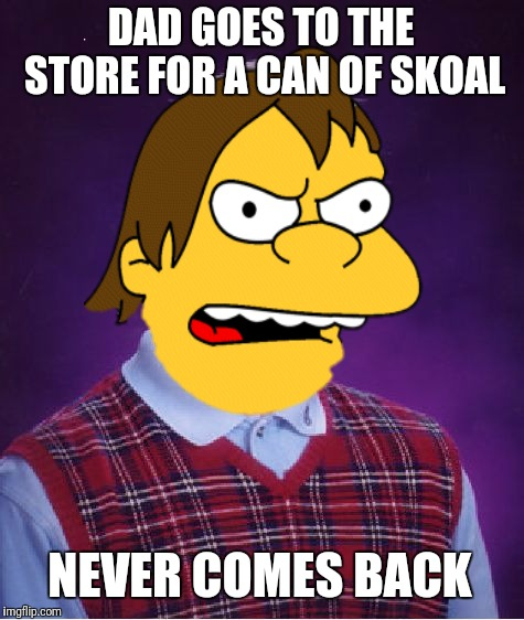 Bad Luck Nelson | DAD GOES TO THE STORE FOR A CAN OF SKOAL NEVER COMES BACK | image tagged in memes,the simpsons,nelson,bad luck brian,flarp,funny | made w/ Imgflip meme maker