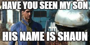 Fallout 4 is Finding Nemo. | HAVE YOU SEEN MY SON HIS NAME IS SHAUN | image tagged in fallout 4,meme,finding nemo | made w/ Imgflip meme maker