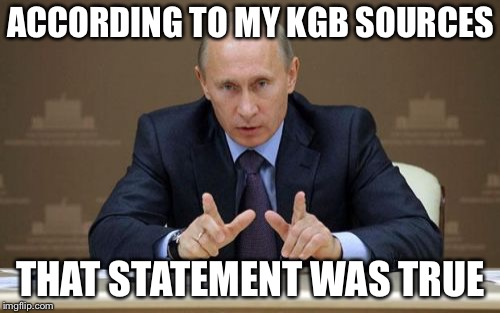 Vladimir Putin Meme | ACCORDING TO MY KGB SOURCES THAT STATEMENT WAS TRUE | image tagged in memes,vladimir putin | made w/ Imgflip meme maker