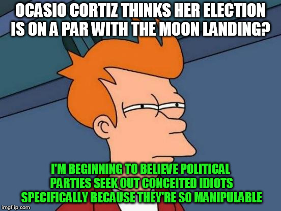 Futurama Fry | OCASIO CORTIZ THINKS HER ELECTION IS ON A PAR WITH THE MOON LANDING? I'M BEGINNING TO BELIEVE POLITICAL PARTIES SEEK OUT CONCEITED IDIOTS SP | image tagged in memes,futurama fry | made w/ Imgflip meme maker