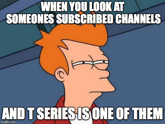 Futurama Fry Meme | WHEN YOU LOOK AT SOMEONES SUBSCRIBED CHANNELS AND T SERIES IS ONE OF THEM | image tagged in memes,futurama fry | made w/ Imgflip meme maker